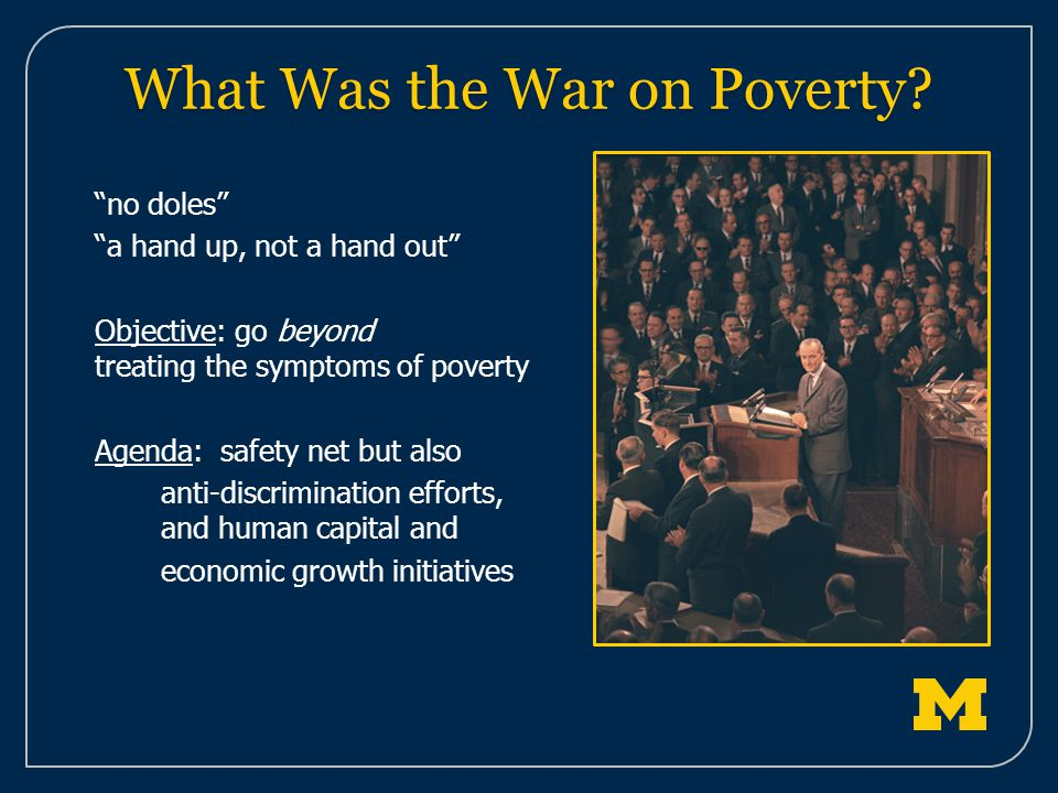 no doles a hand up, not a hand out Objective: go beyond treating the symptoms of poverty Agenda: safety net but also anti-discrimination efforts, and human capital and economic growth initiatives What Was the War on Poverty?
