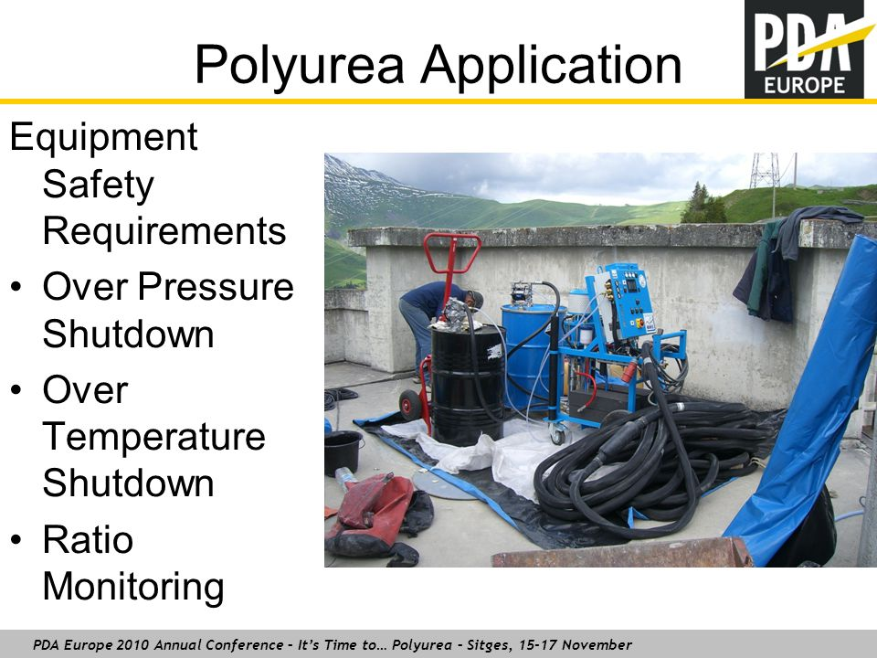 PDA Europe 2010 Annual Conference – It's Time to… Polyurea – Sitges, 15-17 November Polyurea Application Equipment Safety Requirements Over Pressure Shutdown Over Temperature Shutdown Ratio Monitoring