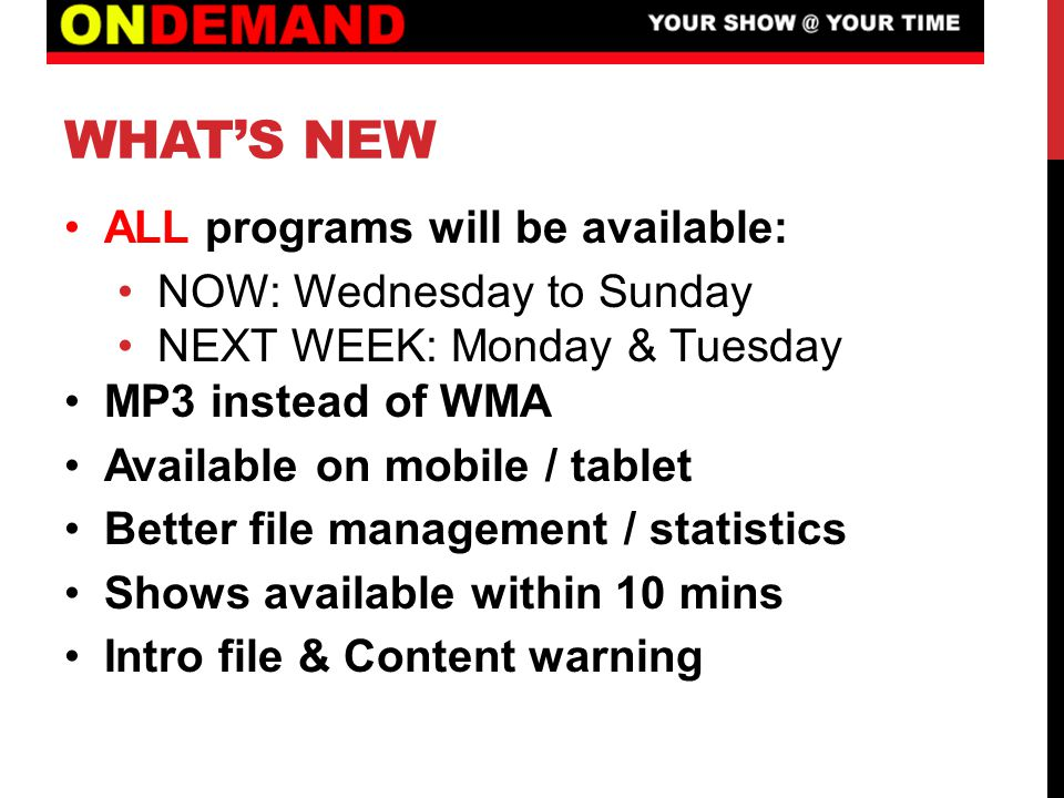 WHAT'S NEW ALL programs will be available: NOW: Wednesday to Sunday NEXT WEEK: Monday & Tuesday MP3 instead of WMA Available on mobile / tablet Better file management / statistics Shows available within 10 mins Intro file & Content warning