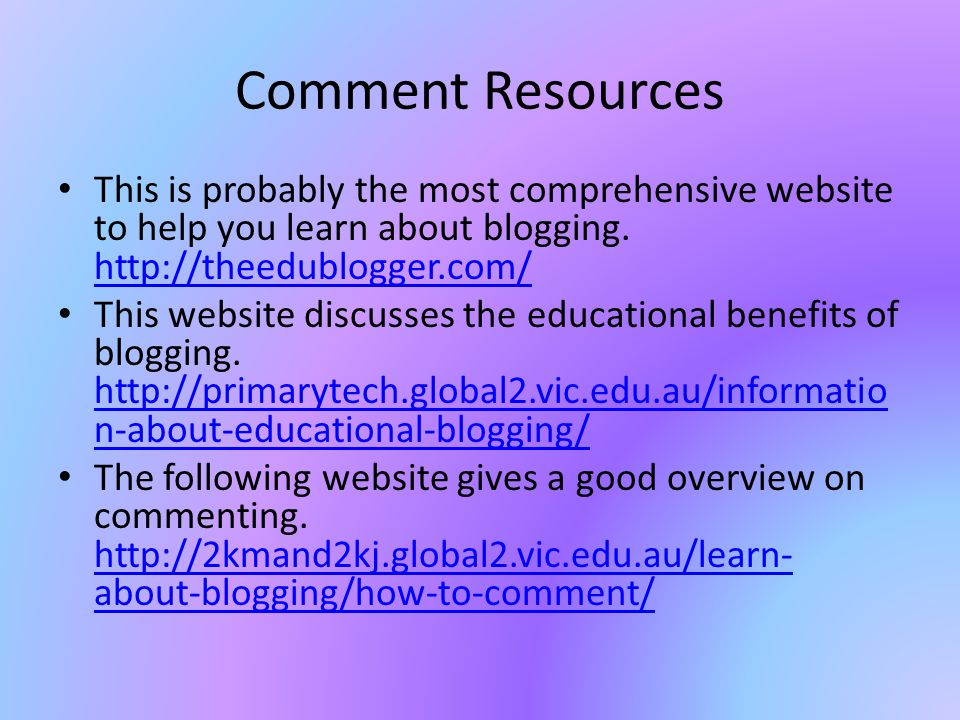 Comment Resources This is probably the most comprehensive website to help you learn about blogging.