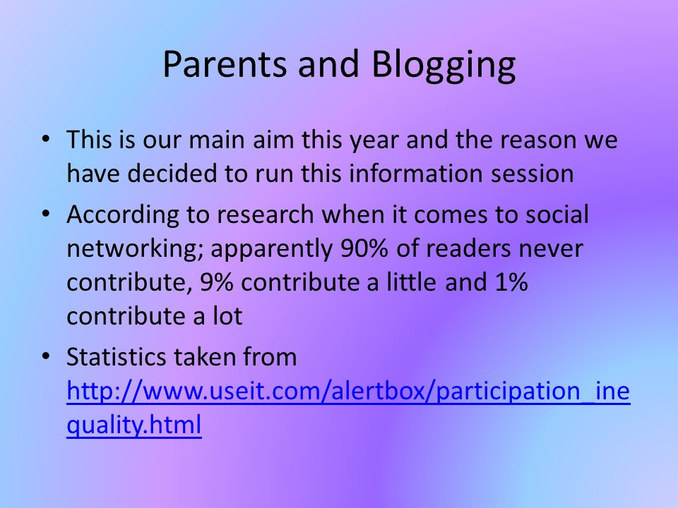 Parents and Blogging This is our main aim this year and the reason we have decided to run this information session According to research when it comes to social networking; apparently 90% of readers never contribute, 9% contribute a little and 1% contribute a lot Statistics taken from http://www.useit.com/alertbox/participation_ine quality.html http://www.useit.com/alertbox/participation_ine quality.html