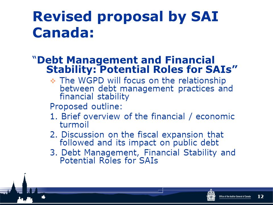 Revised proposal by SAI Canada: Debt Management and Financial Stability: Potential Roles for SAIs  The WGPD will focus on the relationship between debt management practices and financial stability Proposed outline: 1.