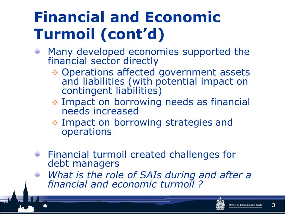 Financial and Economic Turmoil (cont'd) Many developed economies supported the financial sector directly  Operations affected government assets and liabilities (with potential impact on contingent liabilities)  Impact on borrowing needs as financial needs increased  Impact on borrowing strategies and operations Financial turmoil created challenges for debt managers What is the role of SAIs during and after a financial and economic turmoil .