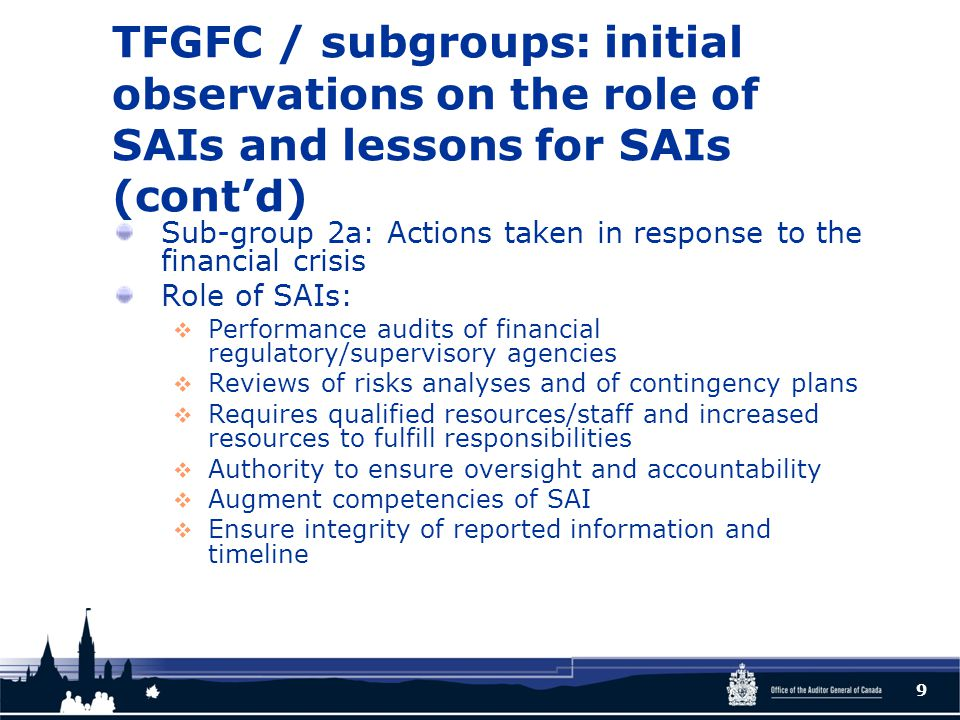 TFGFC / subgroups: initial observations on the role of SAIs and lessons for SAIs (cont'd) Sub-group 2a: Actions taken in response to the financial crisis Role of SAIs:  Performance audits of financial regulatory/supervisory agencies  Reviews of risks analyses and of contingency plans  Requires qualified resources/staff and increased resources to fulfill responsibilities  Authority to ensure oversight and accountability  Augment competencies of SAI  Ensure integrity of reported information and timeline 9