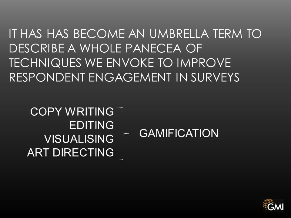 IT HAS HAS BECOME AN UMBRELLA TERM TO DESCRIBE A WHOLE PANECEA OF TECHNIQUES WE ENVOKE TO IMPROVE RESPONDENT ENGAGEMENT IN SURVEYS GAMIFICATION COPY WRITING EDITING VISUALISING ART DIRECTING