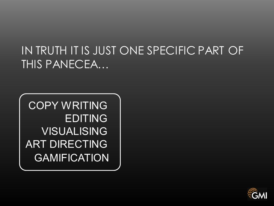 IN TRUTH IT IS JUST ONE SPECIFIC PART OF THIS PANECEA… GAMIFICATION COPY WRITING EDITING VISUALISING ART DIRECTING