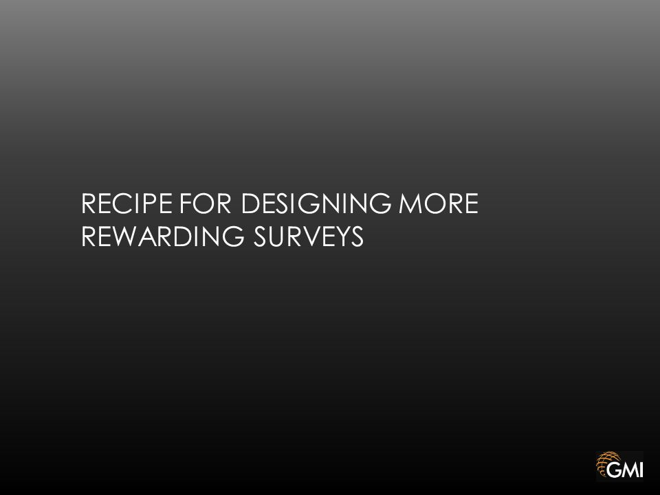 RECIPE FOR DESIGNING MORE REWARDING SURVEYS