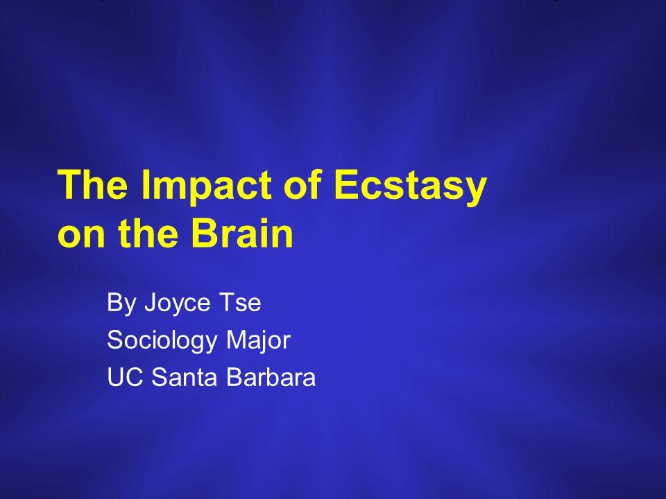 The Impact of Ecstasy on the Brain By Joyce Tse Sociology Major UC Santa Barbara