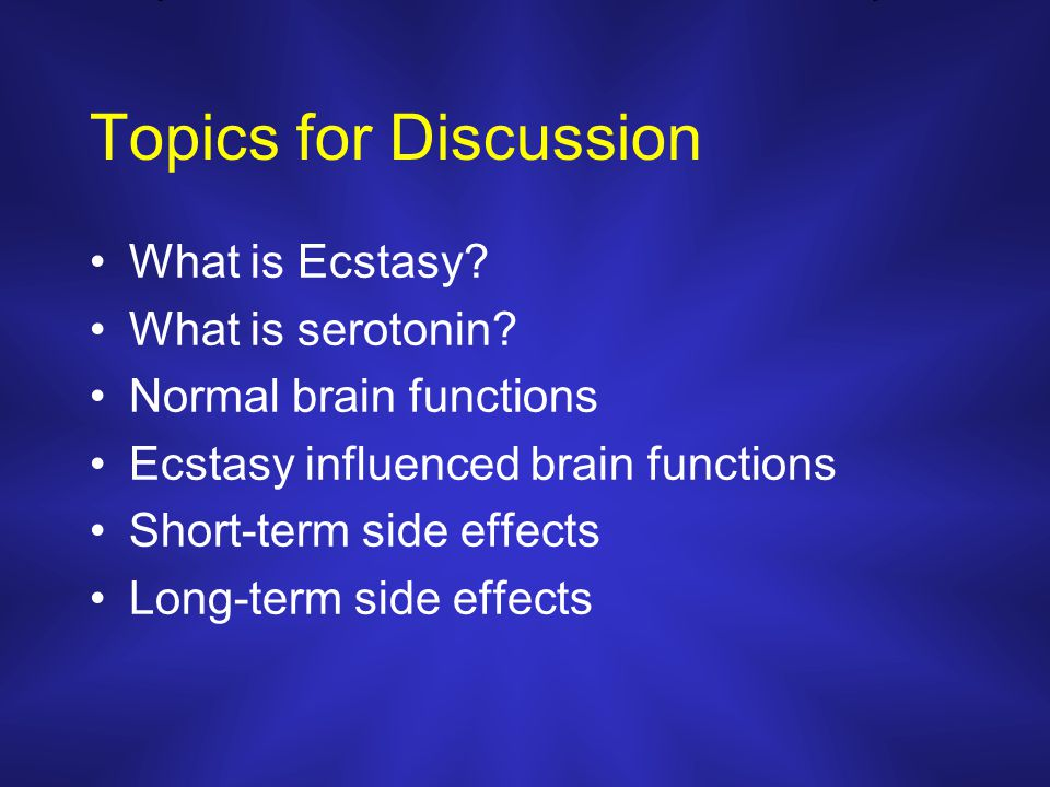 Topics for Discussion What is Ecstasy? What is serotonin? Normal brain functions Ecstasy influenced brain functions Short-term side effects Long-term