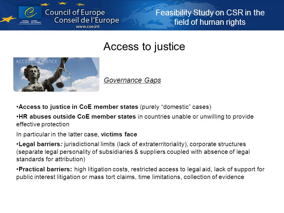 Feasibility Study on CSR in the field of human rights Access to justice Governance Gaps Access to justice in CoE member states (purely domestic cases) HR abuses outside CoE member states in countries unable or unwilling to provide effective protection In particular in the latter case, victims face Legal barriers: jurisdictional limits (lack of extraterritoriality), corporate structures (separate legal personality of subsidiaries & suppliers coupled with absence of legal standards for attribution) Practical barriers: high litigation costs, restricted access to legal aid, lack of support for public interest litigation or mass tort claims, time limitations, collection of evidence