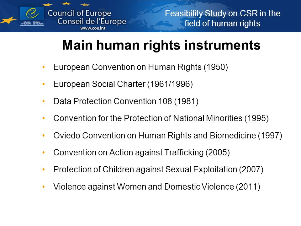 Feasibility Study on CSR in the field of human rights Main human rights instruments European Convention on Human Rights (1950) European Social Charter (1961/1996) Data Protection Convention 108 (1981) Convention for the Protection of National Minorities (1995) Oviedo Convention on Human Rights and Biomedicine (1997) Convention on Action against Trafficking (2005) Protection of Children against Sexual Exploitation (2007) Violence against Women and Domestic Violence (2011)