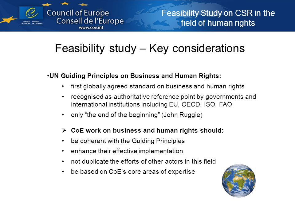 Feasibility Study on CSR in the field of human rights Feasibility study – Key considerations UN Guiding Principles on Business and Human Rights: first globally agreed standard on business and human rights recognised as authoritative reference point by governments and international institutions including EU, OECD, ISO, FAO only the end of the beginning (John Ruggie)  CoE work on business and human rights should: be coherent with the Guiding Principles enhance their effective implementation not duplicate the efforts of other actors in this field be based on CoE's core areas of expertise