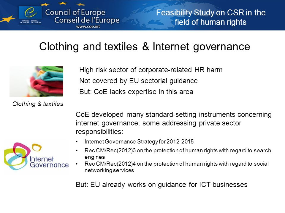Feasibility Study on CSR in the field of human rights Clothing and textiles & Internet governance High risk sector of corporate-related HR harm Not covered by EU sectorial guidance But: CoE lacks expertise in this area Clothing & textiles CoE developed many standard-setting instruments concerning internet governance; some addressing private sector responsibilities: Internet Governance Strategy for 2012-2015 Rec CM/Rec(2012)3 on the protection of human rights with regard to search engines Rec CM/Rec(2012)4 on the protection of human rights with regard to social networking services But: EU already works on guidance for ICT businesses