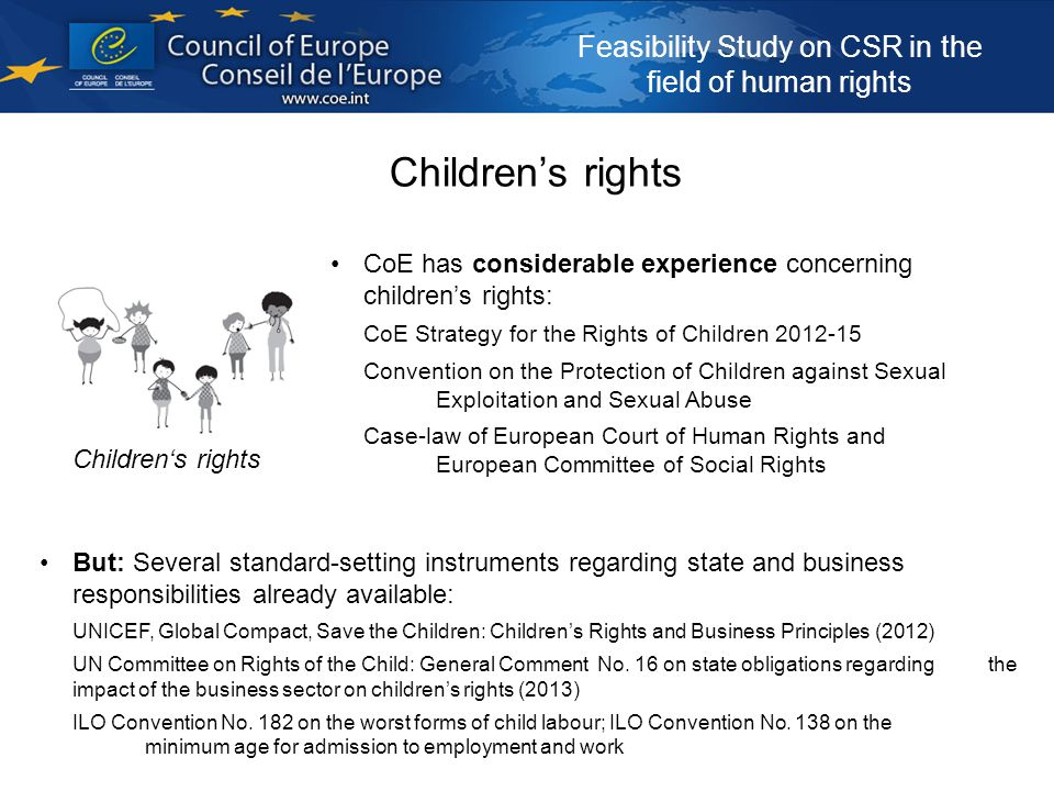 Feasibility Study on CSR in the field of human rights Children's rights But: Several standard-setting instruments regarding state and business responsibilities already available: UNICEF, Global Compact, Save the Children: Children's Rights and Business Principles (2012) UN Committee on Rights of the Child: General Comment No.