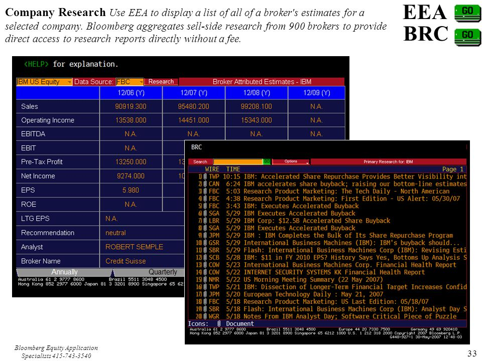 Bloomberg Equity Application Specialists 415-743-3540 33 EEA Company Research Use EEA to display a list of all of a broker s estimates for a selected company.
