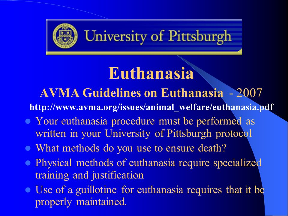 Euthanasia AVMA Guidelines on Euthanasia - 2007 http://www.avma.org/issues/animal_welfare/euthanasia.pdf Your euthanasia procedure must be performed as written in your University of Pittsburgh protocol What methods do you use to ensure death.