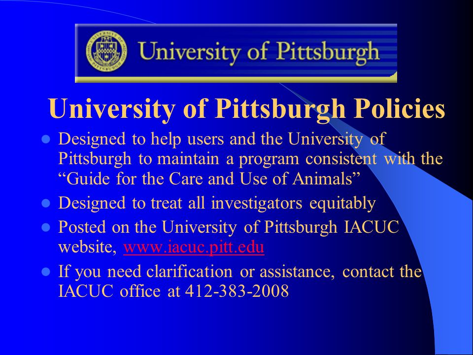 University of Pittsburgh Policies Designed to help users and the University of Pittsburgh to maintain a program consistent with the Guide for the Care and Use of Animals Designed to treat all investigators equitably Posted on the University of Pittsburgh IACUC website, www.iacuc.pitt.eduwww.iacuc.pitt.edu If you need clarification or assistance, contact the IACUC office at 412-383-2008
