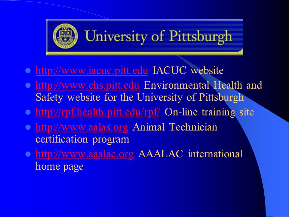 http://www.iacuc.pitt.edu IACUC website http://www.iacuc.pitt.edu http://www.ehs.pitt.edu Environmental Health and Safety website for the University of Pittsburgh http://www.ehs.pitt.edu http://rpf.health.pitt.edu/rpf/ On-line training site http://rpf.health.pitt.edu/rpf/ http://www.aalas.org Animal Technician certification program http://www.aalas.org http://www.aaalac.org AAALAC international home page http://www.aaalac.org