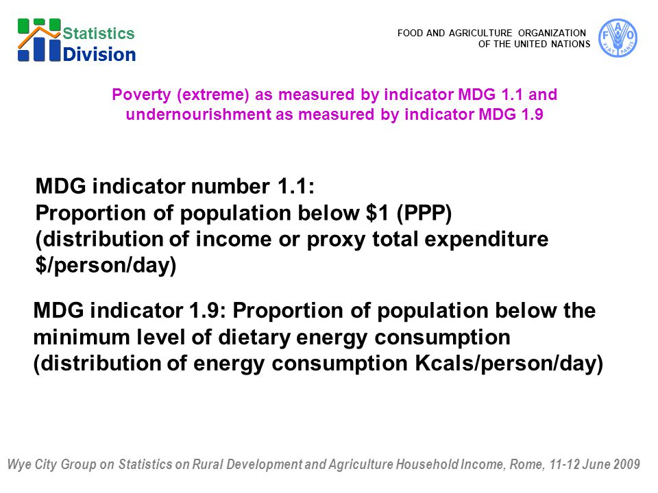 Wye City Group on Statistics on Rural Development and Agriculture Household Income, Rome, 11-12 June 2009 FOOD AND AGRICULTURE ORGANIZATION OF THE UNITED NATIONS Statistics Division Poverty (extreme) as measured by indicator MDG 1.1 and undernourishment as measured by indicator MDG 1.9 MDG indicator number 1.1: Proportion of population below $1 (PPP) (distribution of income or proxy total expenditure $/person/day) MDG indicator 1.9: Proportion of population below the minimum level of dietary energy consumption (distribution of energy consumption Kcals/person/day)