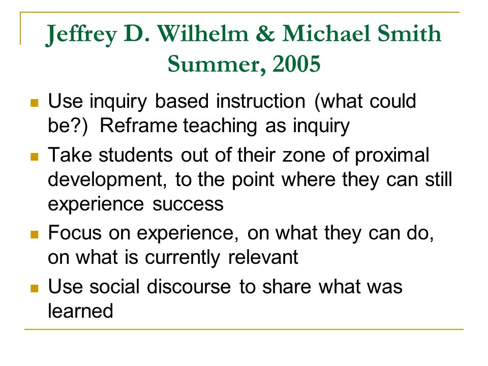 Jeffrey D. Wilhelm & Michael Smith Summer, 2005 Use inquiry based instruction (what could be?) Reframe teaching as inquiry Take students out of their