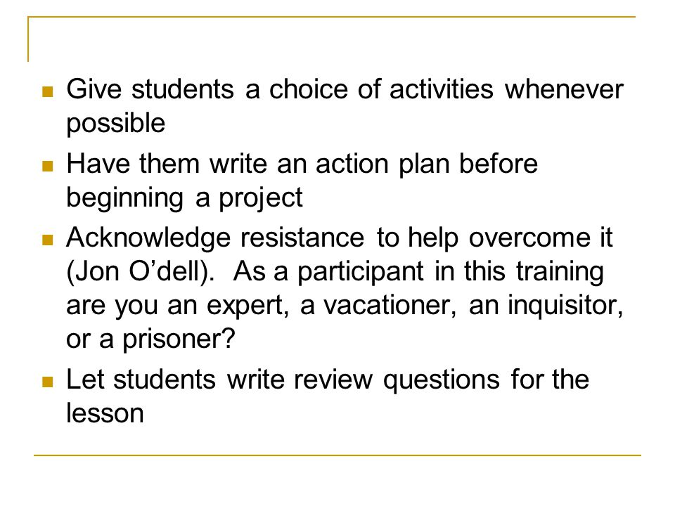 Give students a choice of activities whenever possible Have them write an action plan before beginning a project Acknowledge resistance to help overco