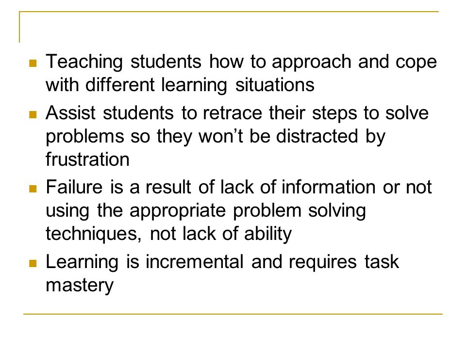 Teaching students how to approach and cope with different learning situations Assist students to retrace their steps to solve problems so they won't b