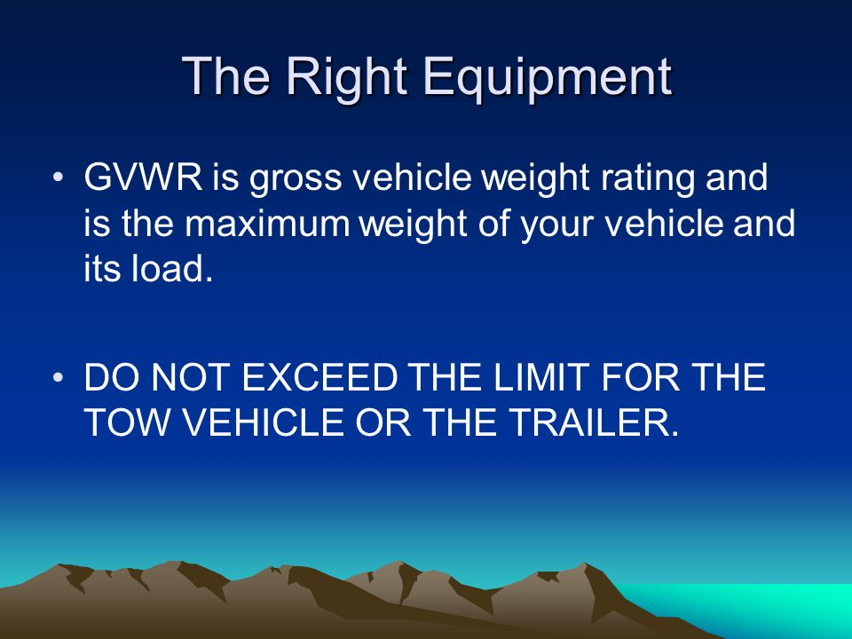 The Right Equipment GVWR is gross vehicle weight rating and is the maximum weight of your vehicle and its load.