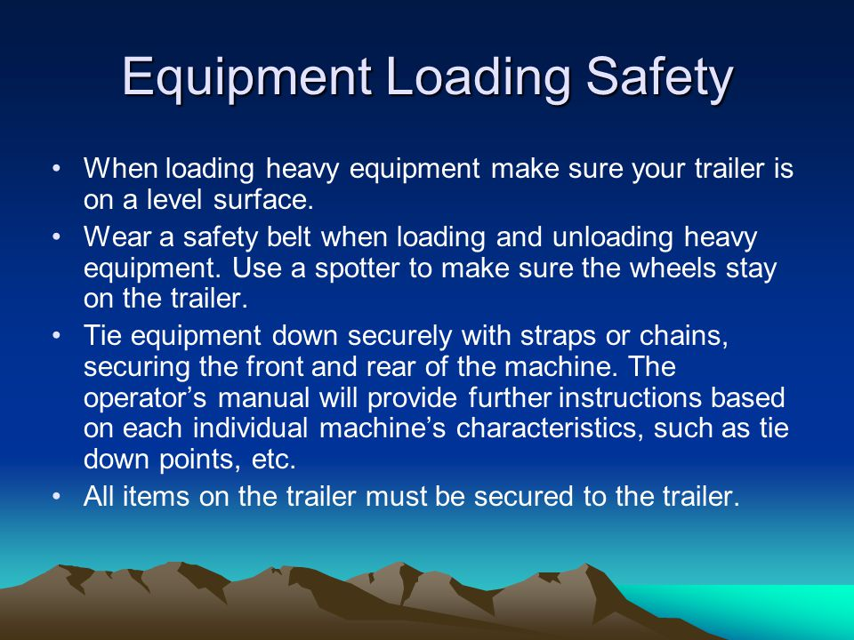 Equipment Loading Safety When loading heavy equipment make sure your trailer is on a level surface.
