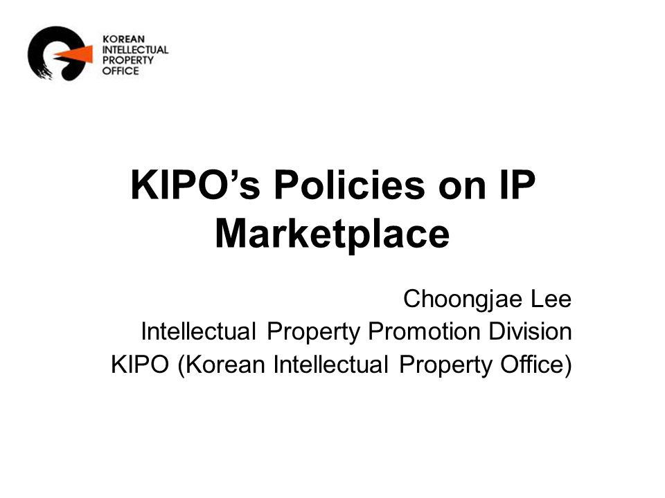 KIPO's Policies on IP Marketplace Choongjae Lee Intellectual Property Promotion Division KIPO (Korean Intellectual Property Office)