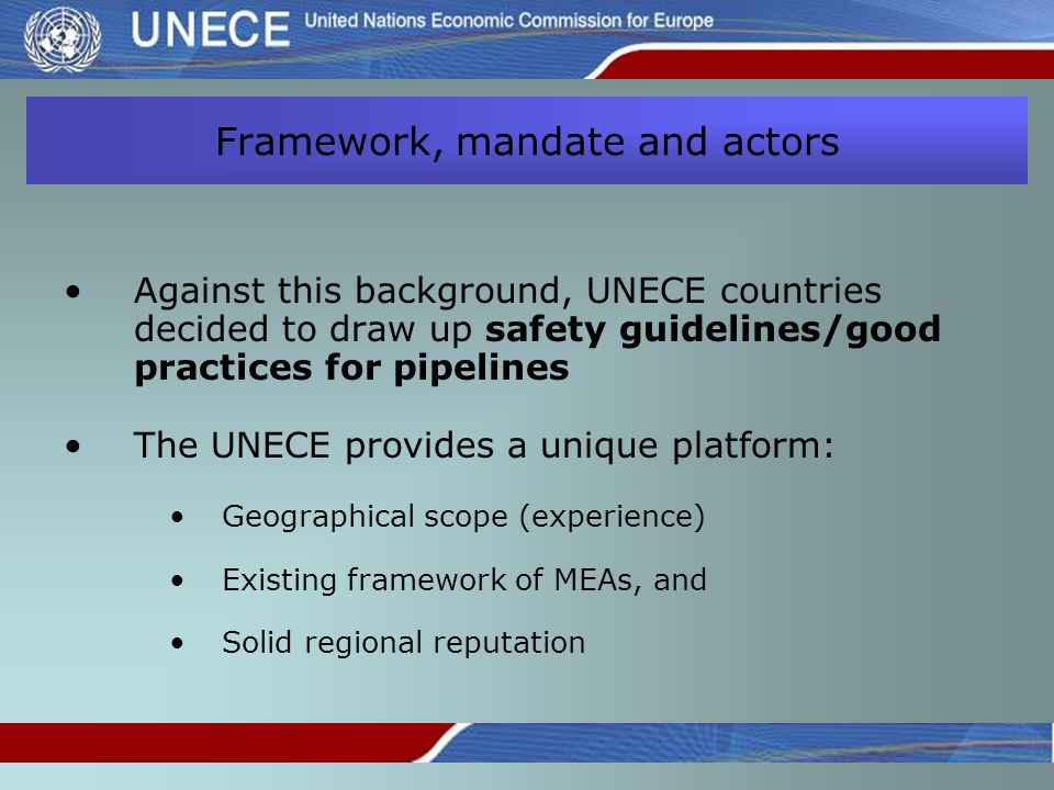 Framework, mandate and actors Against this background, UNECE countries decided to draw up safety guidelines/good practices for pipelines The UNECE provides a unique platform: Geographical scope (experience) Existing framework of MEAs, and Solid regional reputation