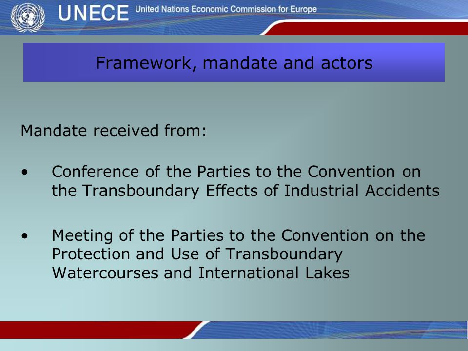 Framework, mandate and actors Mandate received from: Conference of the Parties to the Convention on the Transboundary Effects of Industrial Accidents Meeting of the Parties to the Convention on the Protection and Use of Transboundary Watercourses and International Lakes