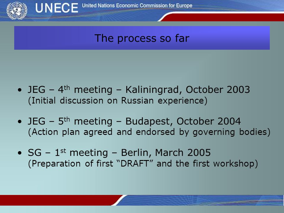 The process so far JEG – 4 th meeting – Kaliningrad, October 2003 (Initial discussion on Russian experience) JEG – 5 th meeting – Budapest, October 2004 (Action plan agreed and endorsed by governing bodies) SG – 1 st meeting – Berlin, March 2005 (Preparation of first DRAFT and the first workshop)