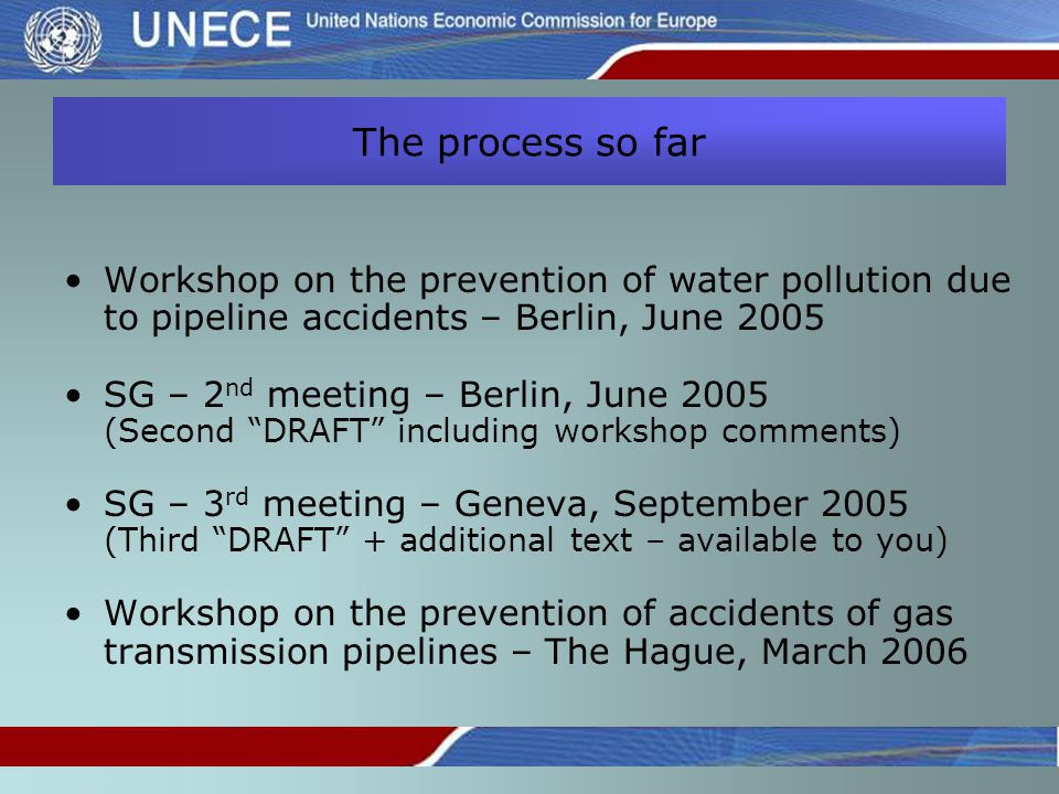 The process so far Workshop on the prevention of water pollution due to pipeline accidents – Berlin, June 2005 SG – 2 nd meeting – Berlin, June 2005 (Second DRAFT including workshop comments) SG – 3 rd meeting – Geneva, September 2005 (Third DRAFT + additional text – available to you) Workshop on the prevention of accidents of gas transmission pipelines – The Hague, March 2006
