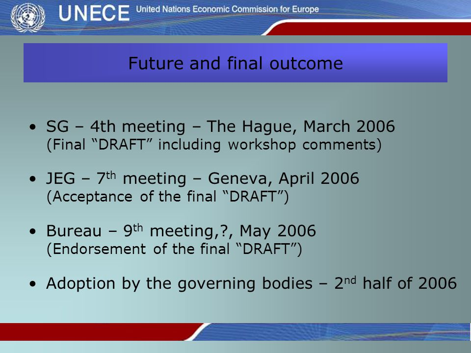 Future and final outcome SG – 4th meeting – The Hague, March 2006 (Final DRAFT including workshop comments) JEG – 7 th meeting – Geneva, April 2006 (Acceptance of the final DRAFT ) Bureau – 9 th meeting, , May 2006 (Endorsement of the final DRAFT ) Adoption by the governing bodies – 2 nd half of 2006