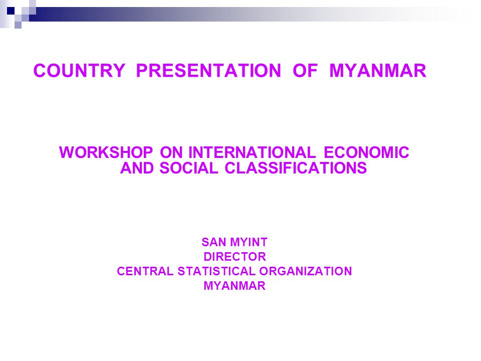 COUNTRY PRESENTATION OF MYANMAR WORKSHOP ON INTERNATIONAL ECONOMIC AND SOCIAL CLASSIFICATIONS SAN MYINT DIRECTOR CENTRAL STATISTICAL ORGANIZATION MYANMAR