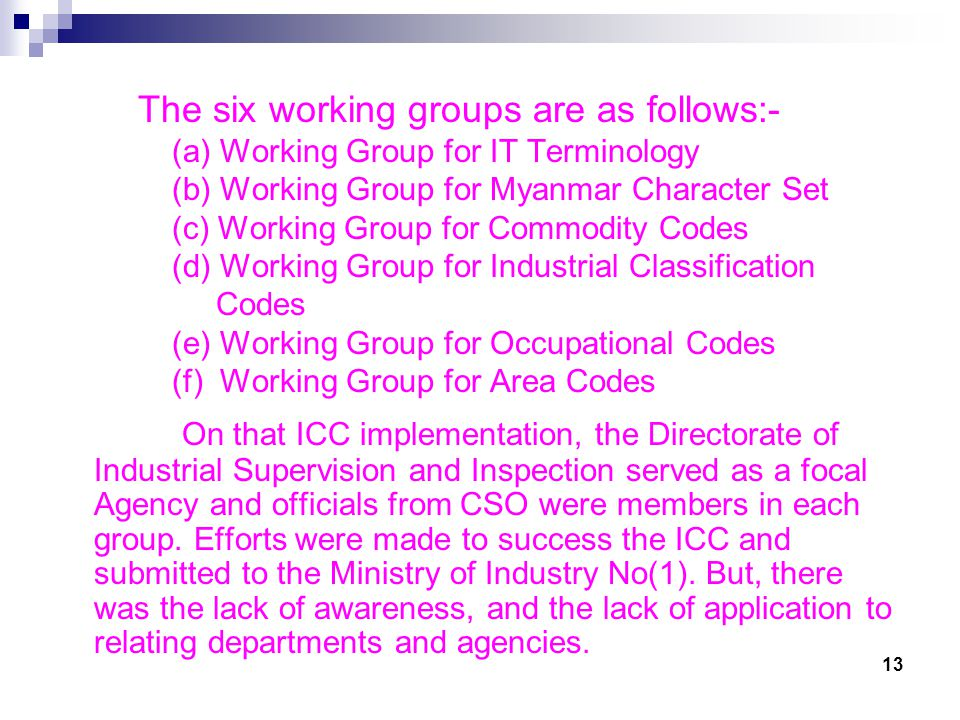 The six working groups are as follows:- (a) Working Group for IT Terminology (b) Working Group for Myanmar Character Set (c) Working Group for Commodity Codes (d) Working Group for Industrial Classification Codes (e) Working Group for Occupational Codes (f) Working Group for Area Codes On that ICC implementation, the Directorate of Industrial Supervision and Inspection served as a focal Agency and officials from CSO were members in each group.
