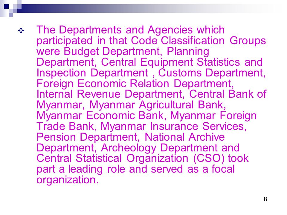 The Departments and Agencies which participated in that Code Classification Groups were Budget Department, Planning Department, Central Equipment Statistics and Inspection Department, Customs Department, Foreign Economic Relation Department, Internal Revenue Department, Central Bank of Myanmar, Myanmar Agricultural Bank, Myanmar Economic Bank, Myanmar Foreign Trade Bank, Myanmar Insurance Services, Pension Department, National Archive Department, Archeology Department and Central Statistical Organization (CSO) took part a leading role and served as a focal organization.