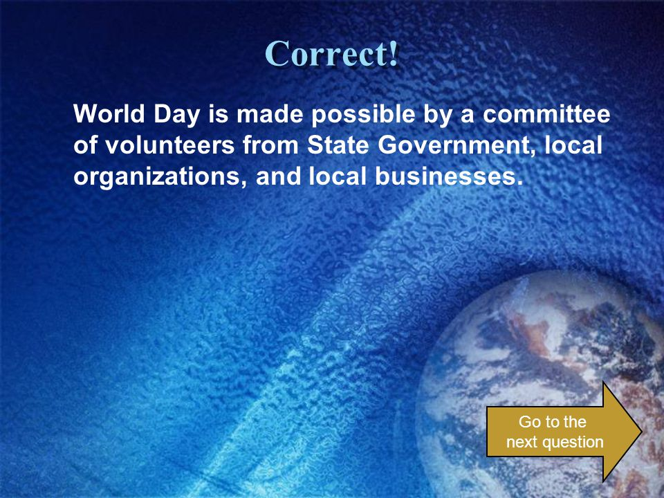 Correct! World Day is made possible by a committee of volunteers from State Government, local organizations, and local businesses. Go to the next ques