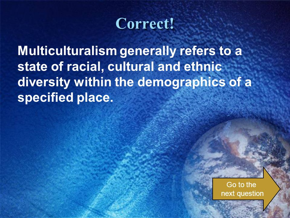Correct! Multiculturalism generally refers to a state of racial, cultural and ethnic diversity within the demographics of a specified place. Go to the