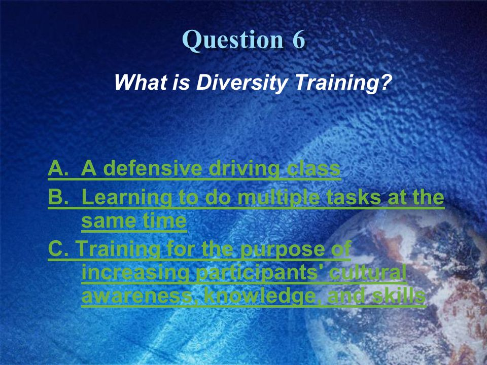 Question 6 What is Diversity Training. A. A defensive driving class B.