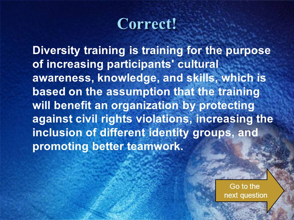 Correct! Diversity training is training for the purpose of increasing participants' cultural awareness, knowledge, and skills, which is based on the a