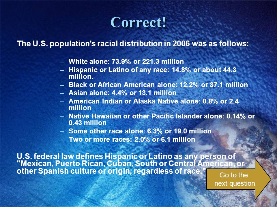 Correct! The U.S. population's racial distribution in 2006 was as follows: –White alone: 73.9% or 221.3 million –Hispanic or Latino of any race: 14.8%