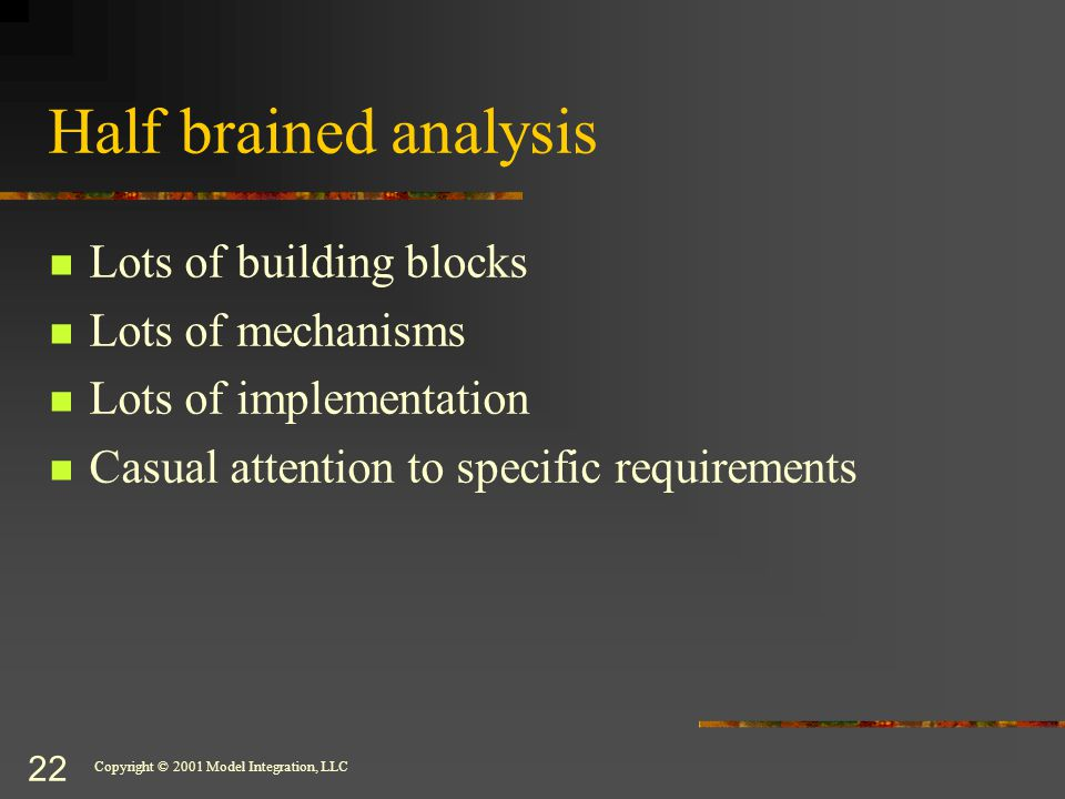 Copyright © 2001 Model Integration, LLC 22 Half brained analysis Lots of building blocks Lots of mechanisms Lots of implementation Casual attention to specific requirements