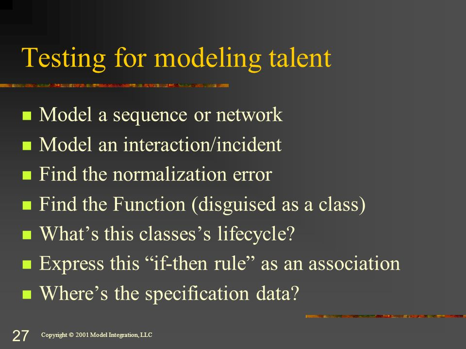 Copyright © 2001 Model Integration, LLC 27 Testing for modeling talent Model a sequence or network Model an interaction/incident Find the normalization error Find the Function (disguised as a class) What's this classes's lifecycle.