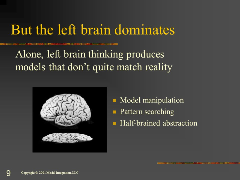 Copyright © 2001 Model Integration, LLC 9 But the left brain dominates Model manipulation Pattern searching Half-brained abstraction Alone, left brain thinking produces models that don't quite match reality