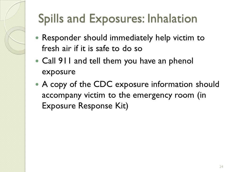 Spills and Exposures: Inhalation Responder should immediately help victim to fresh air if it is safe to do so Call 911 and tell them you have an phenol exposure A copy of the CDC exposure information should accompany victim to the emergency room (in Exposure Response Kit) 24