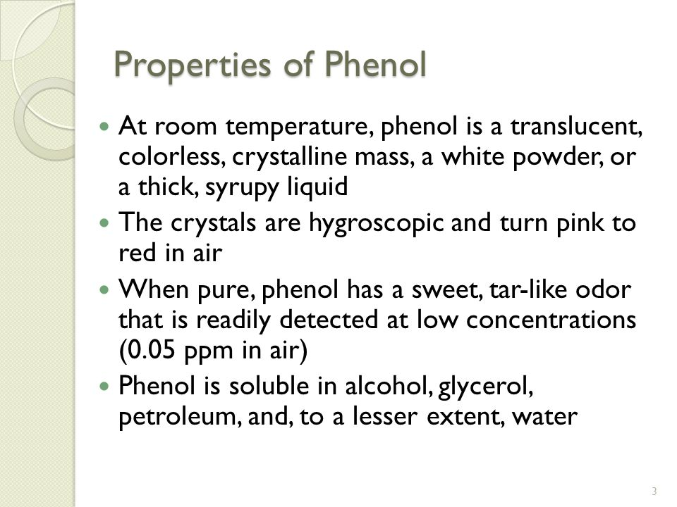 Properties of Phenol At room temperature, phenol is a translucent, colorless, crystalline mass, a white powder, or a thick, syrupy liquid The crystals are hygroscopic and turn pink to red in air When pure, phenol has a sweet, tar-like odor that is readily detected at low concentrations (0.05 ppm in air) Phenol is soluble in alcohol, glycerol, petroleum, and, to a lesser extent, water 3