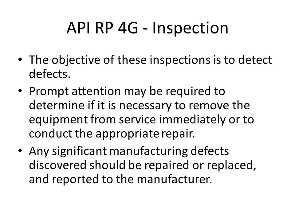 API RP 4G - Inspection The objective of these inspections is to detect defects. Prompt attention may be required to determine if it is necessary to re