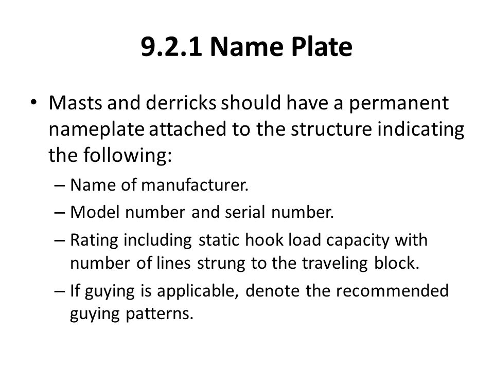 9.2.1 Name Plate Masts and derricks should have a permanent nameplate attached to the structure indicating the following: – Name of manufacturer. – Mo