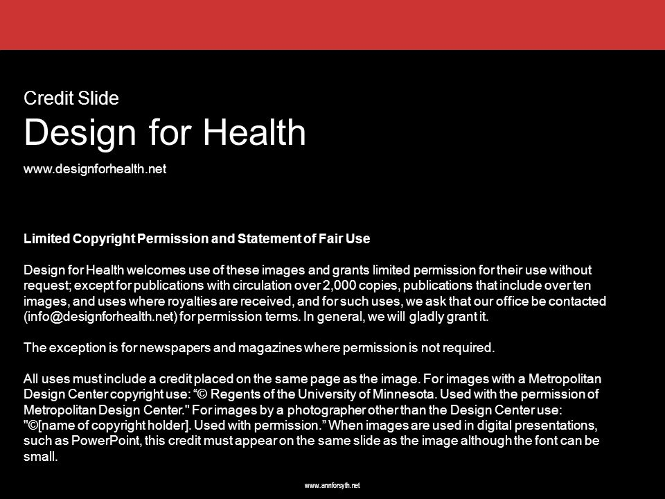 www.annforsyth.net Credit Slide Design for Health www.designforhealth.net Limited Copyright Permission and Statement of Fair Use Design for Health welcomes use of these images and grants limited permission for their use without request; except for publications with circulation over 2,000 copies, publications that include over ten images, and uses where royalties are received, and for such uses, we ask that our office be contacted (info@designforhealth.net) for permission terms.